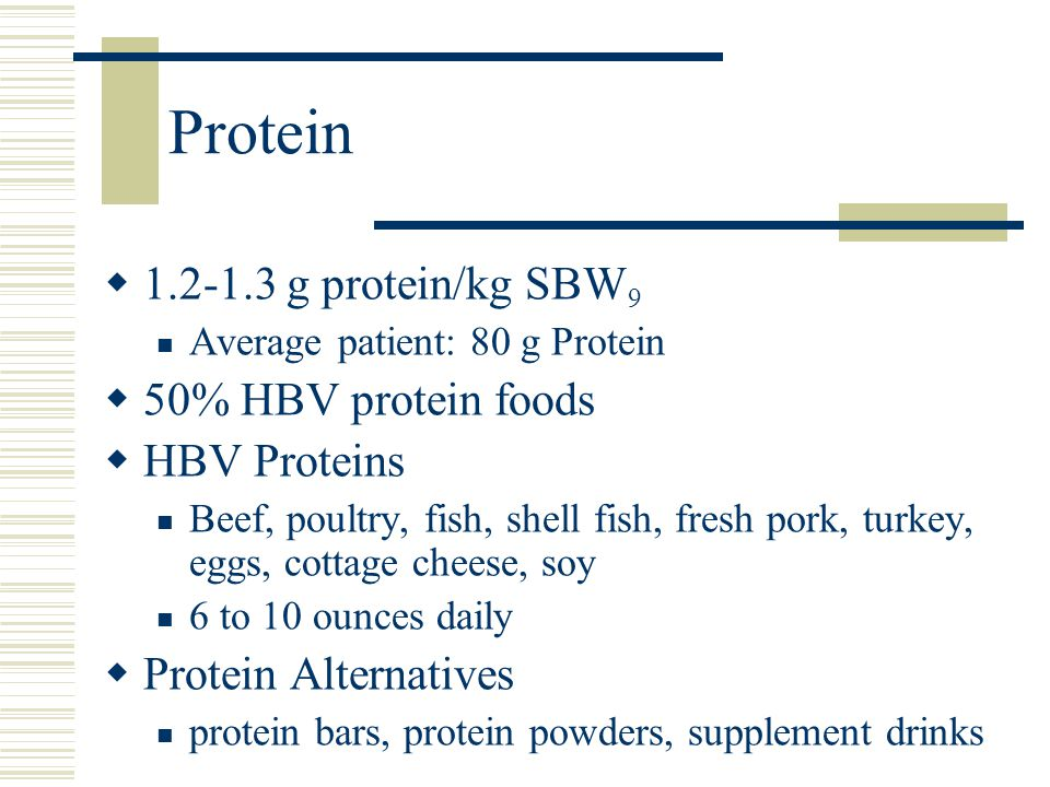 Protein  1.2-1.3 g protein/kg SBW 9 Average patient: 80 g Protein  50% HBV protein foods  HBV Proteins Beef, poultry, fish, shell fish, fresh pork, turkey, eggs, cottage cheese, soy 6 to 10 ounces daily  Protein Alternatives protein bars, protein powders, supplement drinks