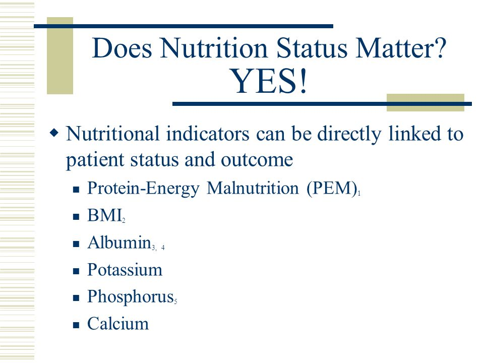 Does Nutrition Status Matter? YES!  Nutritional indicators can be directly linked to patient status and outcome Protein-Energy Malnutrition (PEM) 1 B
