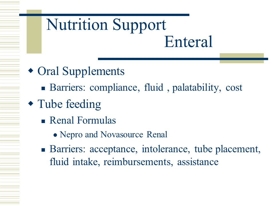 Nutrition Support Enteral  Oral Supplements Barriers: compliance, fluid, palatability, cost  Tube feeding Renal Formulas Nepro and Novasource Renal