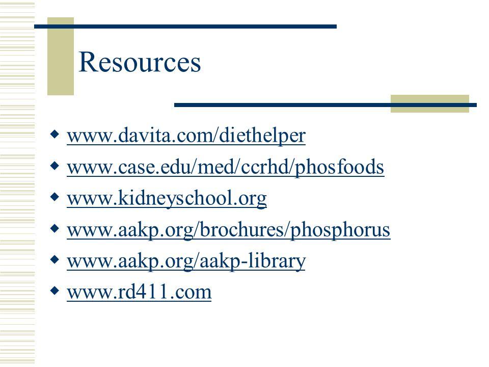 Resources  www.davita.com/diethelper www.davita.com/diethelper  www.case.edu/med/ccrhd/phosfoods www.case.edu/med/ccrhd/phosfoods  www.kidneyschool.org www.kidneyschool.org  www.aakp.org/brochures/phosphorus www.aakp.org/brochures/phosphorus  www.aakp.org/aakp-library www.aakp.org/aakp-library  www.rd411.com