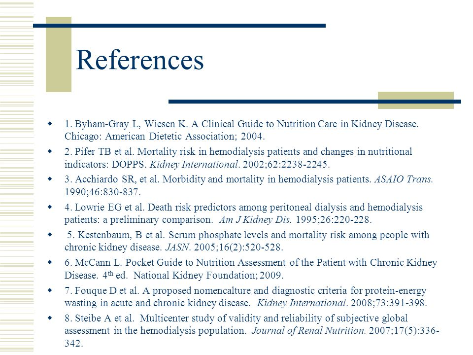 References  1. Byham-Gray L, Wiesen K. A Clinical Guide to Nutrition Care in Kidney Disease. Chicago: American Dietetic Association; 2004.  2. Pifer