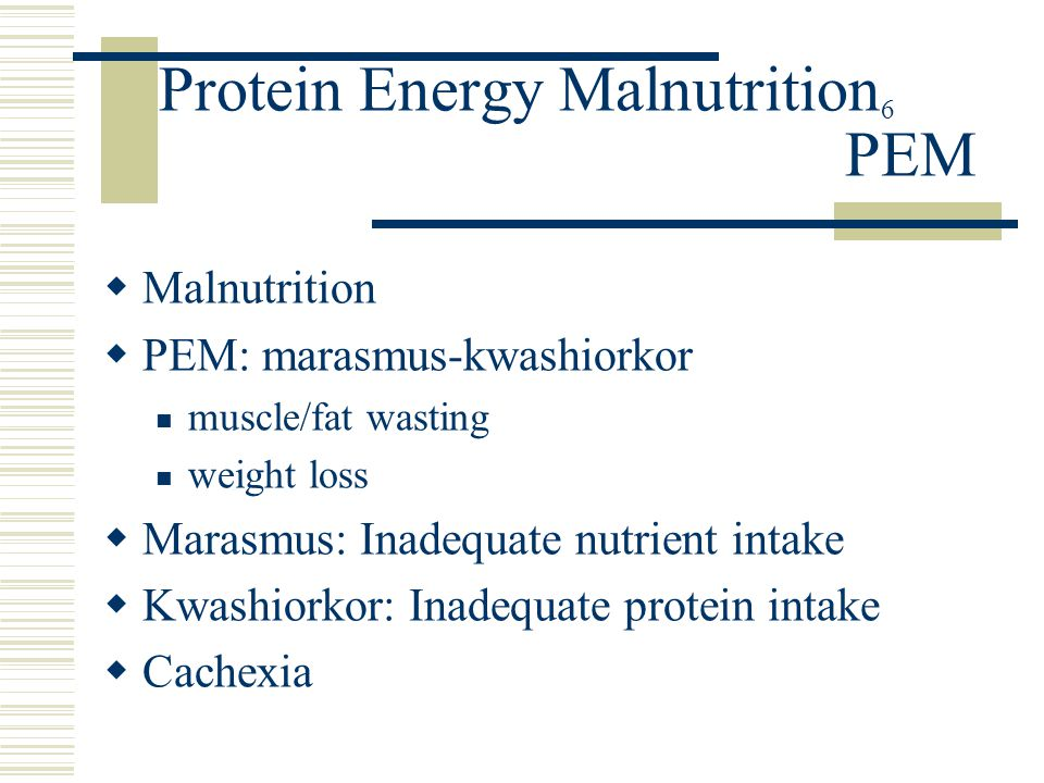 Protein Energy Malnutrition 6 PEM  Malnutrition  PEM: marasmus-kwashiorkor muscle/fat wasting weight loss  Marasmus: Inadequate nutrient intake  K