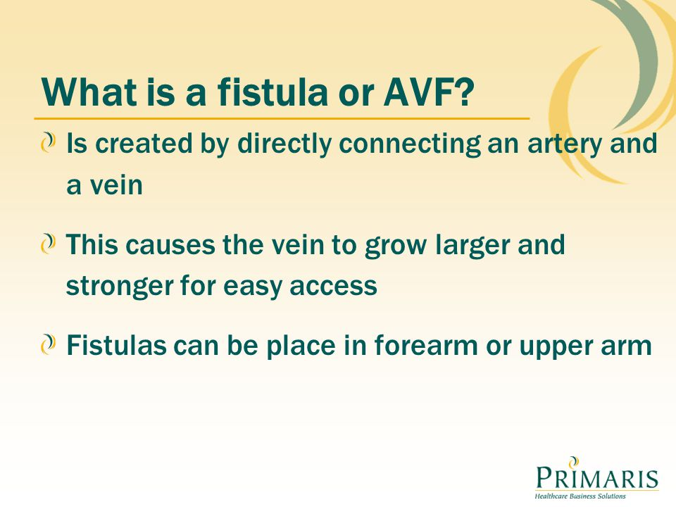 Is created by directly connecting an artery and a vein This causes the vein to grow larger and stronger for easy access Fistulas can be place in forearm or upper arm What is a fistula or AVF?