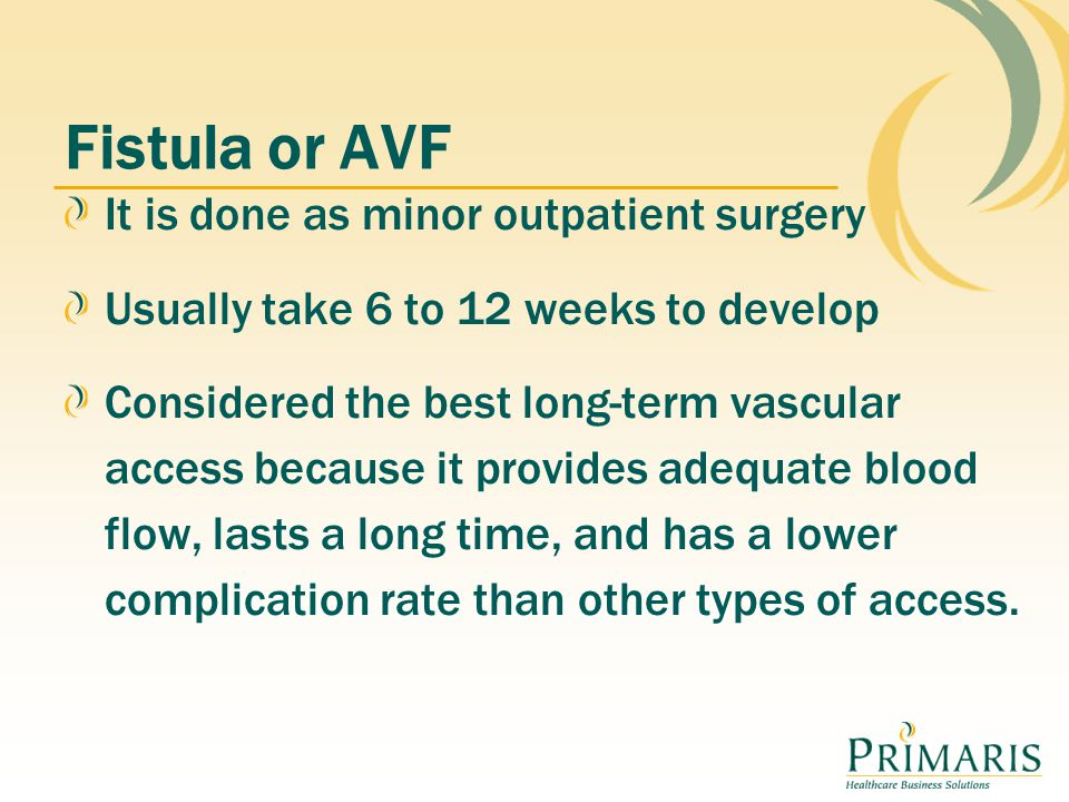 Fistula or AVF It is done as minor outpatient surgery Usually take 6 to 12 weeks to develop Considered the best long-term vascular access because it provides adequate blood flow, lasts a long time, and has a lower complication rate than other types of access.