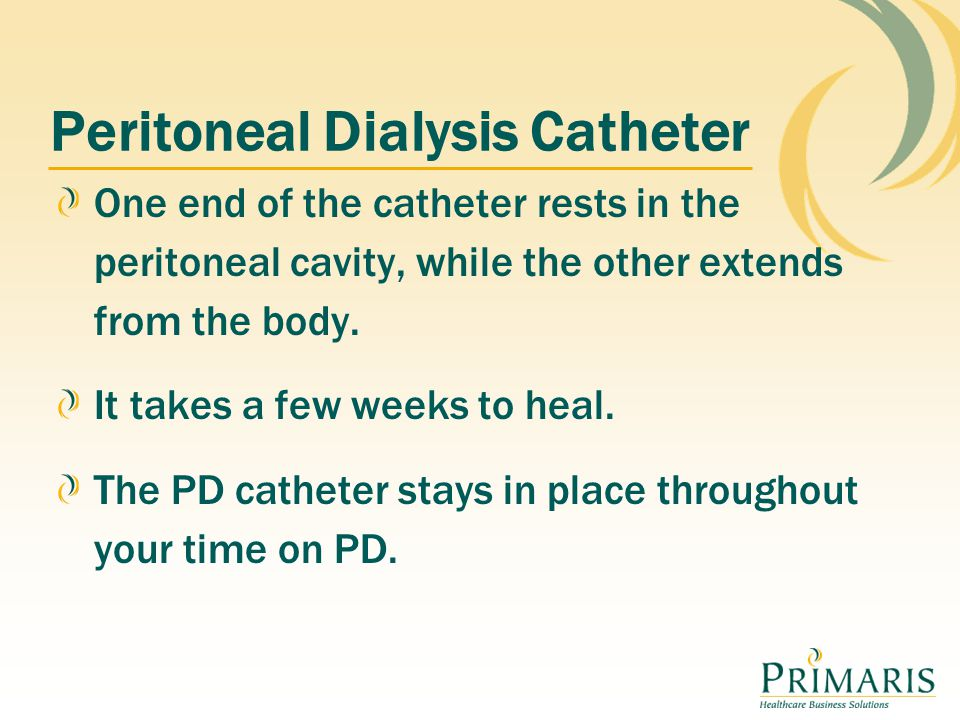 Peritoneal Dialysis Catheter One end of the catheter rests in the peritoneal cavity, while the other extends from the body.