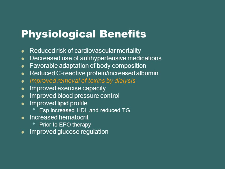 Physiological Benefits Reduced risk of cardiovascular mortality Decreased use of antihypertensive medications Favorable adaptation of body composition Reduced C-reactive protein/increased albumin Improved removal of toxins by dialysis Improved exercise capacity Improved blood pressure control Improved lipid profile Esp increased HDL and reduced TG Increased hematocrit Prior to EPO therapy Improved glucose regulation