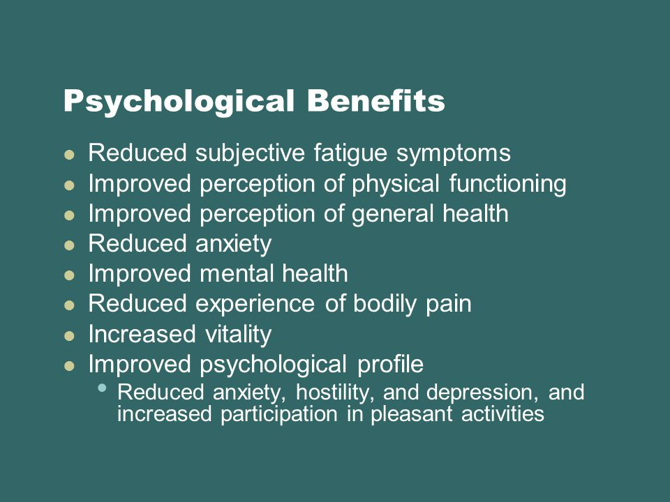 Psychological Benefits Reduced subjective fatigue symptoms Improved perception of physical functioning Improved perception of general health Reduced anxiety Improved mental health Reduced experience of bodily pain Increased vitality Improved psychological profile Reduced anxiety, hostility, and depression, and increased participation in pleasant activities