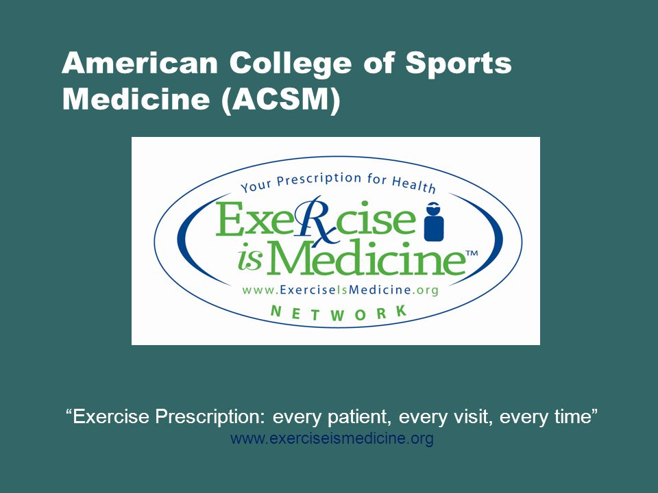 American College of Sports Medicine (ACSM) Exercise Prescription: every patient, every visit, every time www.exerciseismedicine.org