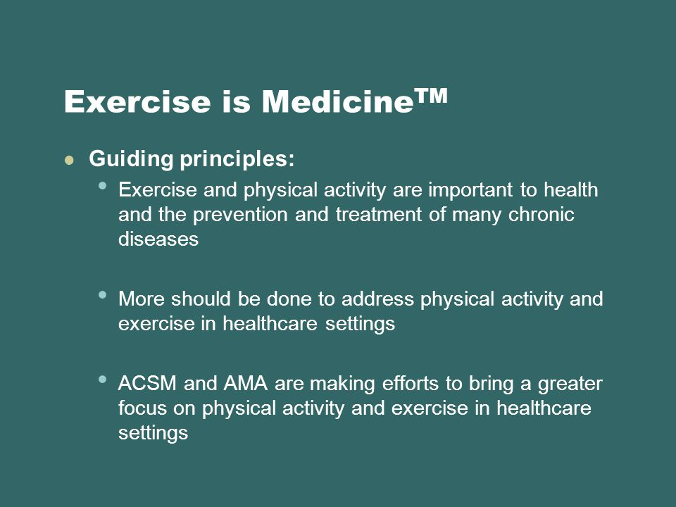Exercise is Medicine TM Guiding principles: Exercise and physical activity are important to health and the prevention and treatment of many chronic diseases More should be done to address physical activity and exercise in healthcare settings ACSM and AMA are making efforts to bring a greater focus on physical activity and exercise in healthcare settings