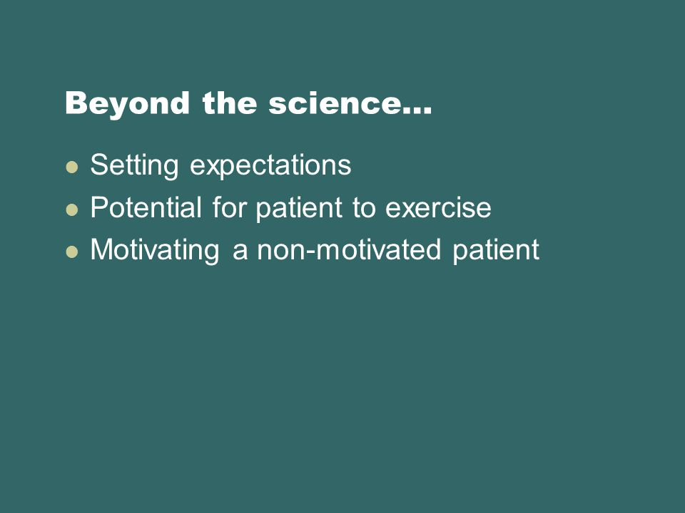 Beyond the science… Setting expectations Potential for patient to exercise Motivating a non-motivated patient