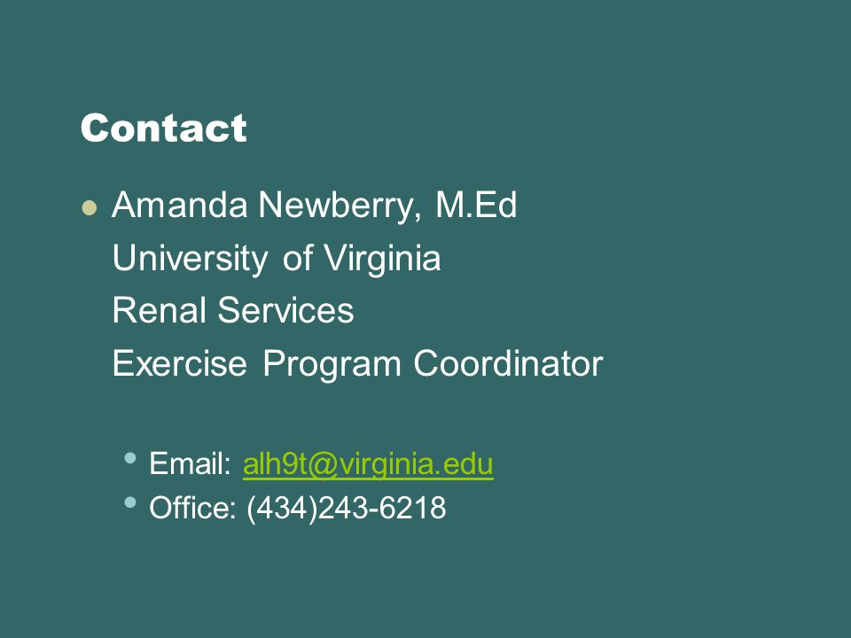 Contact Amanda Newberry, M.Ed University of Virginia Renal Services Exercise Program Coordinator Email: alh9t@virginia.edualh9t@virginia.edu Office: (434)243-6218