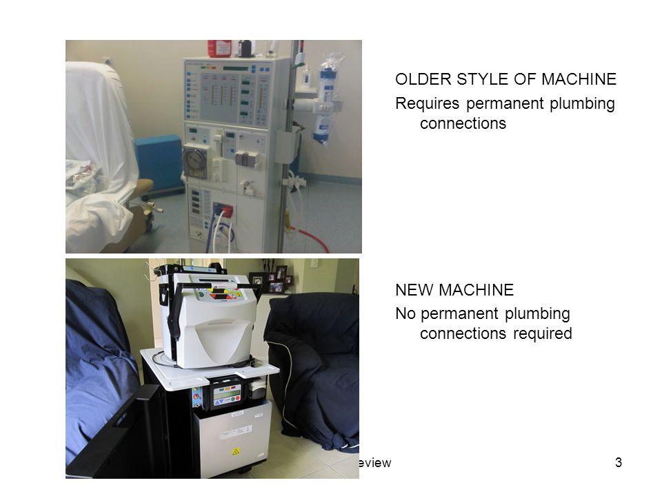 PB - Dialysis Review4 New machine in portable setup Allows for travel Dialysate mixture can be pre- ordered to arrive into the next town in travel itinerary (no dependency on water supply) Increased quality of life for client