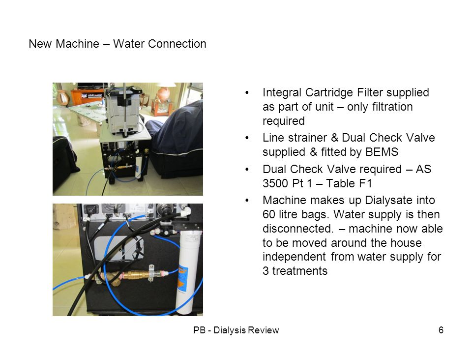 PB - Dialysis Review6 New Machine – Water Connection Integral Cartridge Filter supplied as part of unit – only filtration required Line strainer & Dua