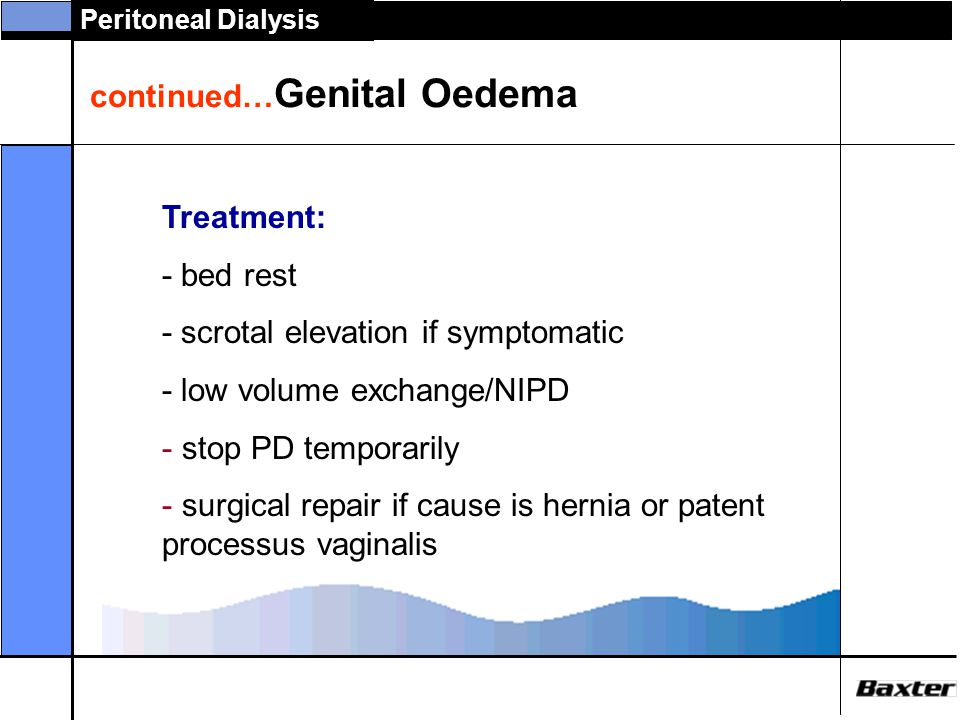 Peritoneal Dialysis continued… Genital Oedema Treatment: - bed rest - scrotal elevation if symptomatic - low volume exchange/NIPD - stop PD temporaril