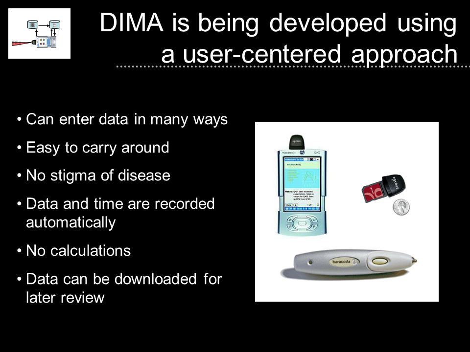 DIMA is being developed using a user-centered approach Can enter data in many ways Easy to carry around No stigma of disease Data and time are recorded automatically No calculations Data can be downloaded for later review