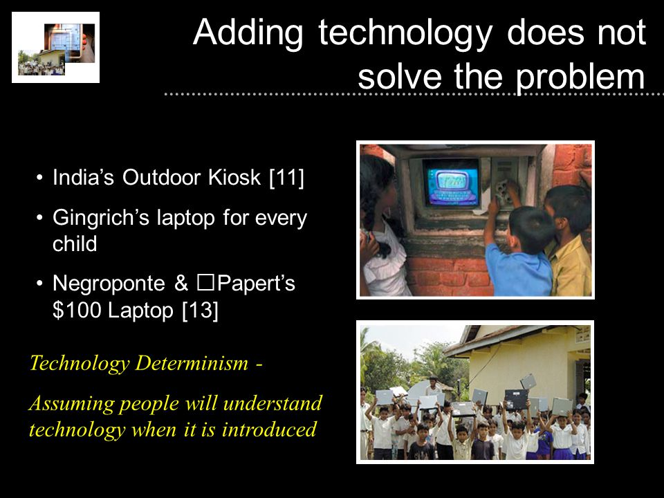 Adding technology does not solve the problem India's Outdoor Kiosk [11] Gingrich's laptop for every child Negroponte & Papert's $100 Laptop [13] Technology Determinism - Assuming people will understand technology when it is introduced