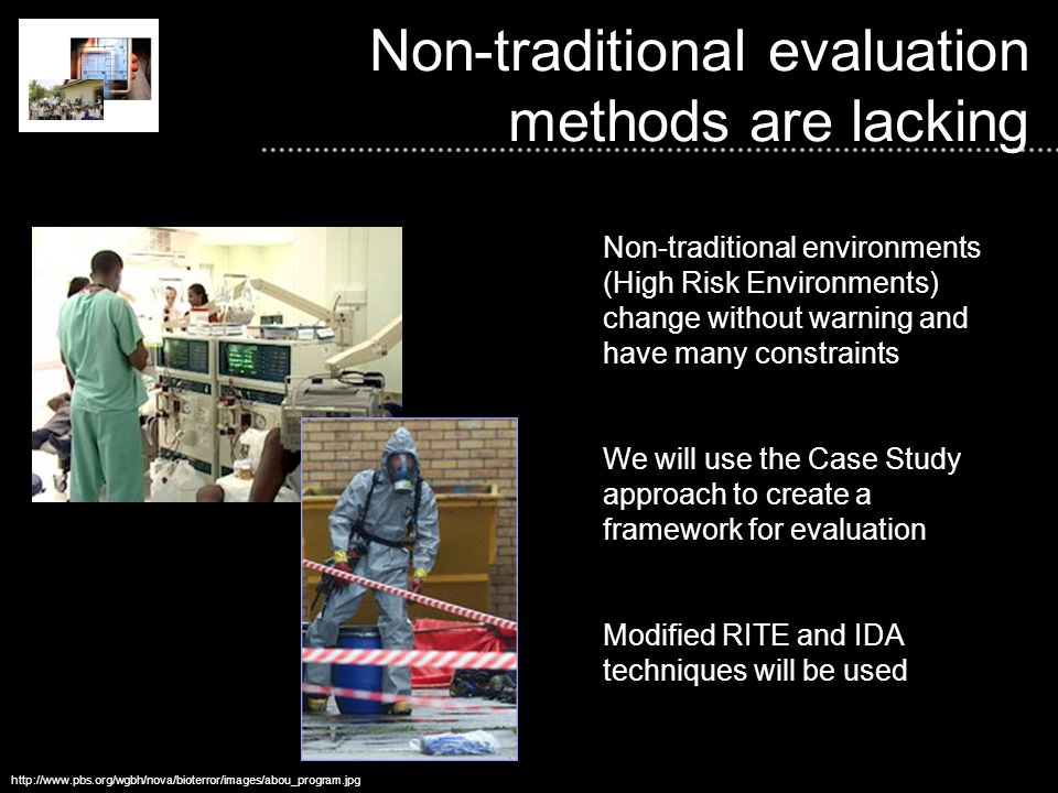 Non-traditional evaluation methods are lacking http://www.pbs.org/wgbh/nova/bioterror/images/abou_program.jpg Non-traditional environments (High Risk Environments) change without warning and have many constraints We will use the Case Study approach to create a framework for evaluation Modified RITE and IDA techniques will be used