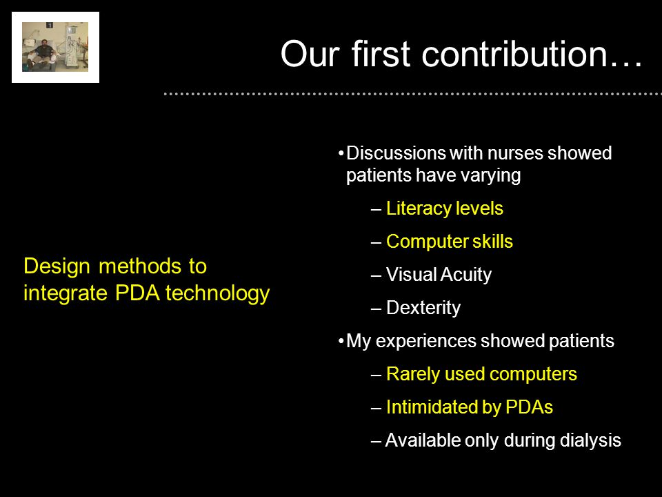 Our first contribution… Discussions with nurses showed patients have varying – Literacy levels – Computer skills – Visual Acuity – Dexterity My experiences showed patients – Rarely used computers – Intimidated by PDAs – Available only during dialysis Design methods to integrate PDA technology