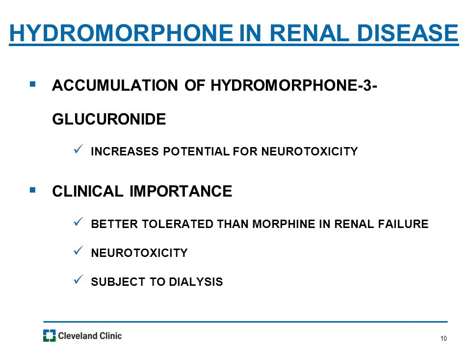 10  ACCUMULATION OF HYDROMORPHONE-3- GLUCURONIDE INCREASES POTENTIAL FOR NEUROTOXICITY  CLINICAL IMPORTANCE BETTER TOLERATED THAN MORPHINE IN RENAL FAILURE NEUROTOXICITY SUBJECT TO DIALYSIS HYDROMORPHONE IN RENAL DISEASE