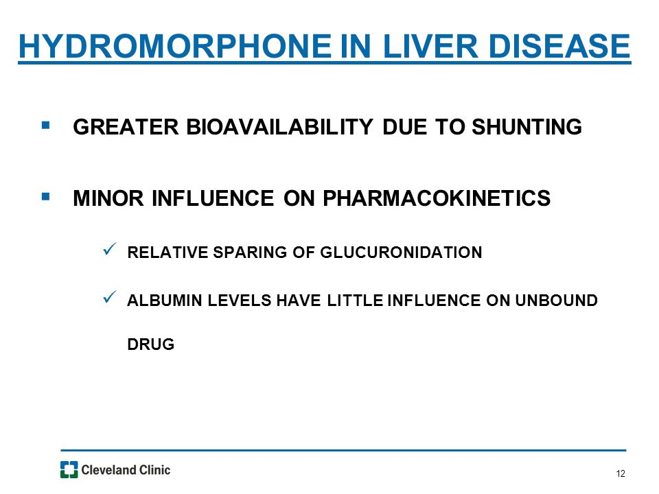 12  GREATER BIOAVAILABILITY DUE TO SHUNTING  MINOR INFLUENCE ON PHARMACOKINETICS RELATIVE SPARING OF GLUCURONIDATION ALBUMIN LEVELS HAVE LITTLE INFLUENCE ON UNBOUND DRUG HYDROMORPHONE IN LIVER DISEASE