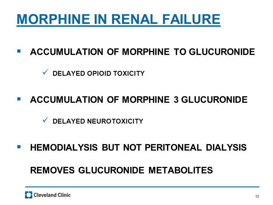 15  ACCUMULATION OF MORPHINE TO GLUCURONIDE DELAYED OPIOID TOXICITY  ACCUMULATION OF MORPHINE 3 GLUCURONIDE DELAYED NEUROTOXICITY  HEMODIALYSIS BUT NOT PERITONEAL DIALYSIS REMOVES GLUCURONIDE METABOLITES MORPHINE IN RENAL FAILURE