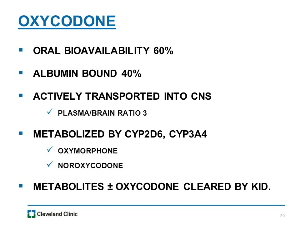20  ORAL BIOAVAILABILITY 60%  ALBUMIN BOUND 40%  ACTIVELY TRANSPORTED INTO CNS PLASMA/BRAIN RATIO 3  METABOLIZED BY CYP2D6, CYP3A4 OXYMORPHONE NOROXYCODONE  METABOLITES ± OXYCODONE CLEARED BY KID.
