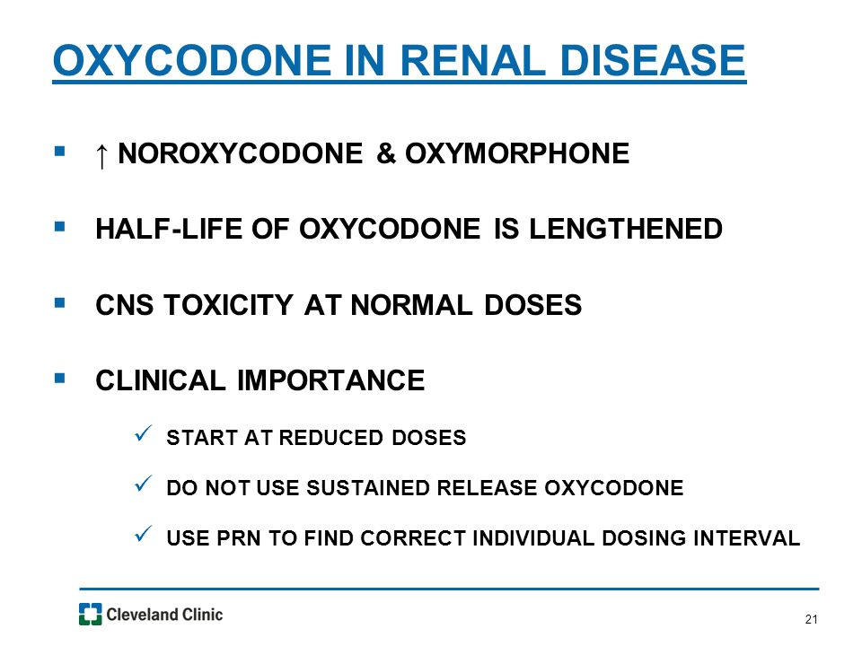 21  ↑ NOROXYCODONE & OXYMORPHONE  HALF-LIFE OF OXYCODONE IS LENGTHENED  CNS TOXICITY AT NORMAL DOSES  CLINICAL IMPORTANCE START AT REDUCED DOSES DO NOT USE SUSTAINED RELEASE OXYCODONE USE PRN TO FIND CORRECT INDIVIDUAL DOSING INTERVAL OXYCODONE IN RENAL DISEASE