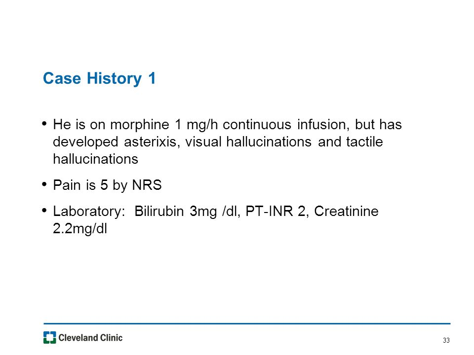 33 Case History 1 He is on morphine 1 mg/h continuous infusion, but has developed asterixis, visual hallucinations and tactile hallucinations Pain is 5 by NRS Laboratory: Bilirubin 3mg /dl, PT-INR 2, Creatinine 2.2mg/dl
