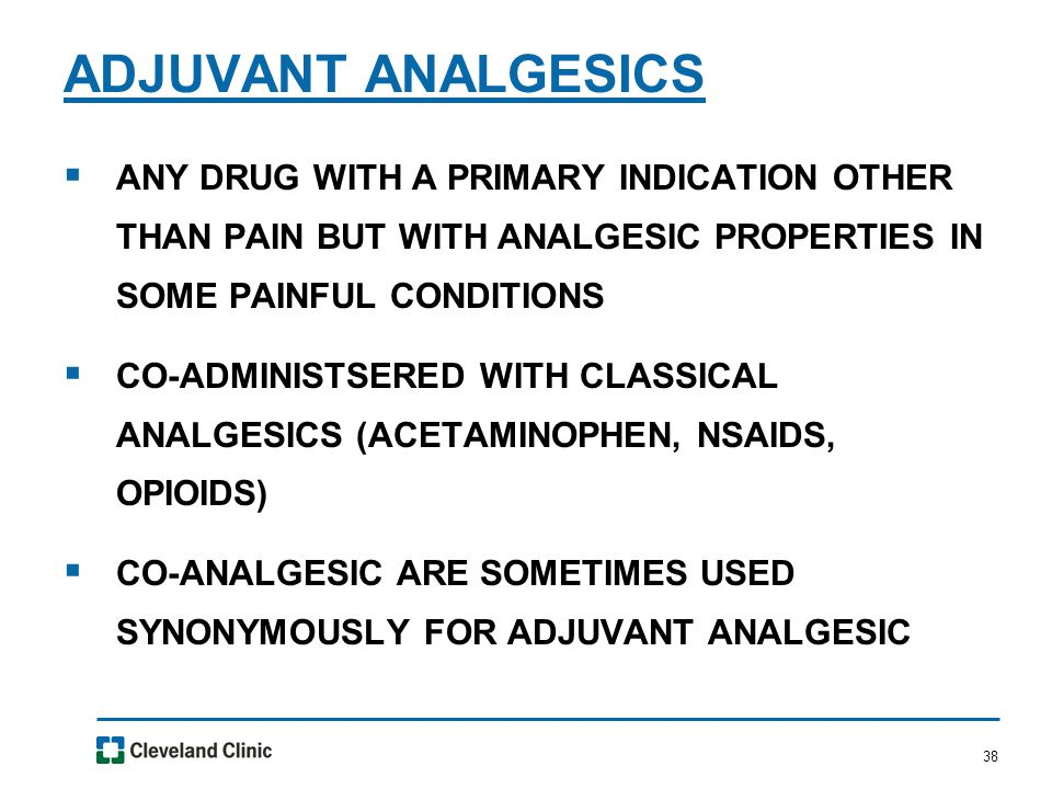38  ANY DRUG WITH A PRIMARY INDICATION OTHER THAN PAIN BUT WITH ANALGESIC PROPERTIES IN SOME PAINFUL CONDITIONS  CO-ADMINISTSERED WITH CLASSICAL ANALGESICS (ACETAMINOPHEN, NSAIDS, OPIOIDS)  CO-ANALGESIC ARE SOMETIMES USED SYNONYMOUSLY FOR ADJUVANT ANALGESIC ADJUVANT ANALGESICS