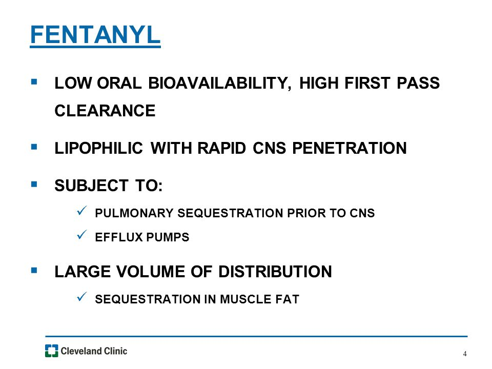 4  LOW ORAL BIOAVAILABILITY, HIGH FIRST PASS CLEARANCE  LIPOPHILIC WITH RAPID CNS PENETRATION  SUBJECT TO: PULMONARY SEQUESTRATION PRIOR TO CNS EFFLUX PUMPS  LARGE VOLUME OF DISTRIBUTION SEQUESTRATION IN MUSCLE FAT FENTANYL