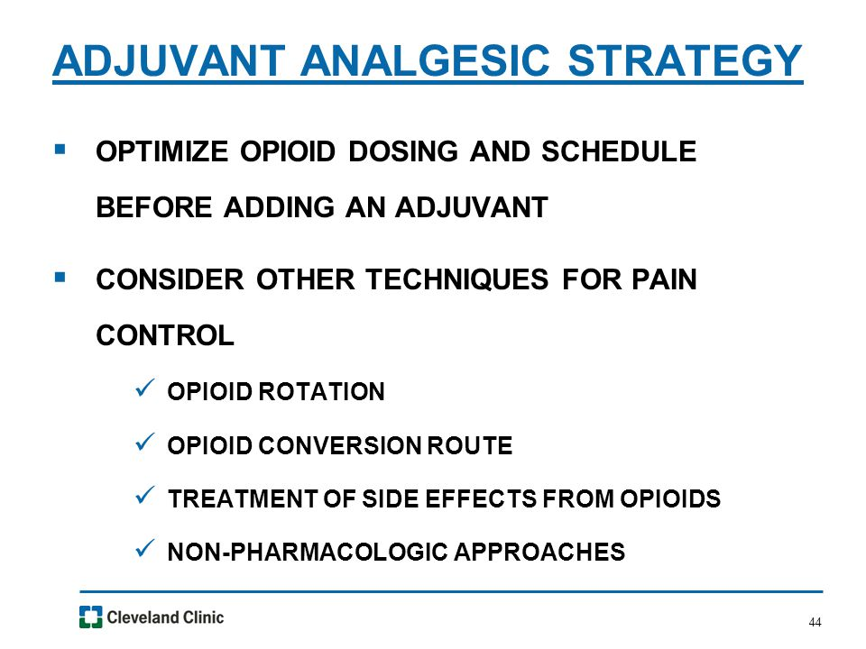 44  OPTIMIZE OPIOID DOSING AND SCHEDULE BEFORE ADDING AN ADJUVANT  CONSIDER OTHER TECHNIQUES FOR PAIN CONTROL OPIOID ROTATION OPIOID CONVERSION ROUTE TREATMENT OF SIDE EFFECTS FROM OPIOIDS NON-PHARMACOLOGIC APPROACHES ADJUVANT ANALGESIC STRATEGY
