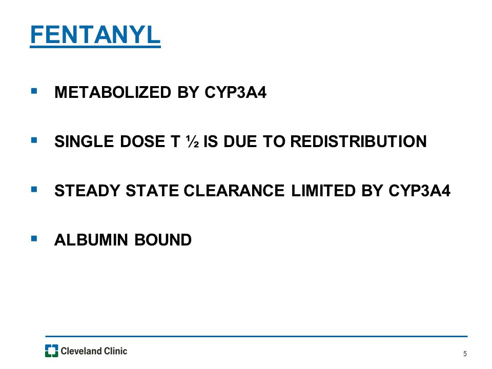 5  METABOLIZED BY CYP3A4  SINGLE DOSE T ½ IS DUE TO REDISTRIBUTION  STEADY STATE CLEARANCE LIMITED BY CYP3A4  ALBUMIN BOUND FENTANYL