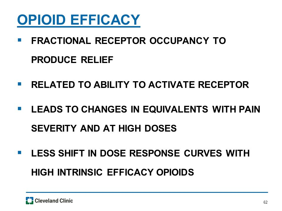 62  FRACTIONAL RECEPTOR OCCUPANCY TO PRODUCE RELIEF  RELATED TO ABILITY TO ACTIVATE RECEPTOR  LEADS TO CHANGES IN EQUIVALENTS WITH PAIN SEVERITY AND AT HIGH DOSES  LESS SHIFT IN DOSE RESPONSE CURVES WITH HIGH INTRINSIC EFFICACY OPIOIDS OPIOID EFFICACY