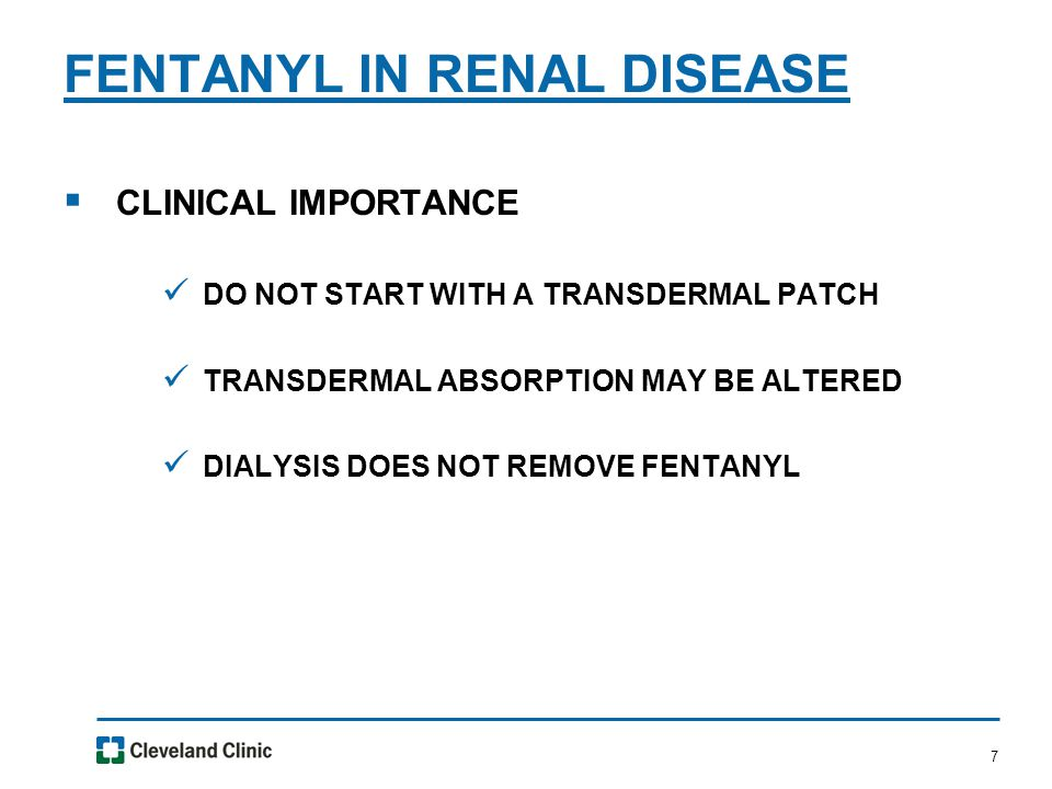 7  CLINICAL IMPORTANCE DO NOT START WITH A TRANSDERMAL PATCH TRANSDERMAL ABSORPTION MAY BE ALTERED DIALYSIS DOES NOT REMOVE FENTANYL FENTANYL IN RENAL DISEASE