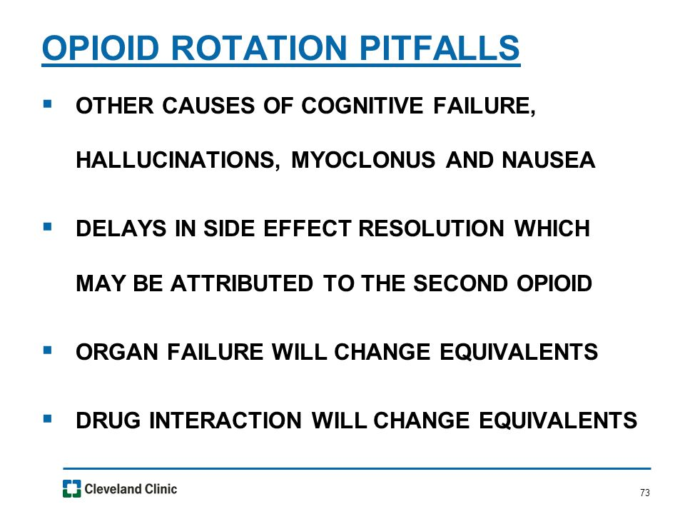73  OTHER CAUSES OF COGNITIVE FAILURE, HALLUCINATIONS, MYOCLONUS AND NAUSEA  DELAYS IN SIDE EFFECT RESOLUTION WHICH MAY BE ATTRIBUTED TO THE SECOND OPIOID  ORGAN FAILURE WILL CHANGE EQUIVALENTS  DRUG INTERACTION WILL CHANGE EQUIVALENTS OPIOID ROTATION PITFALLS