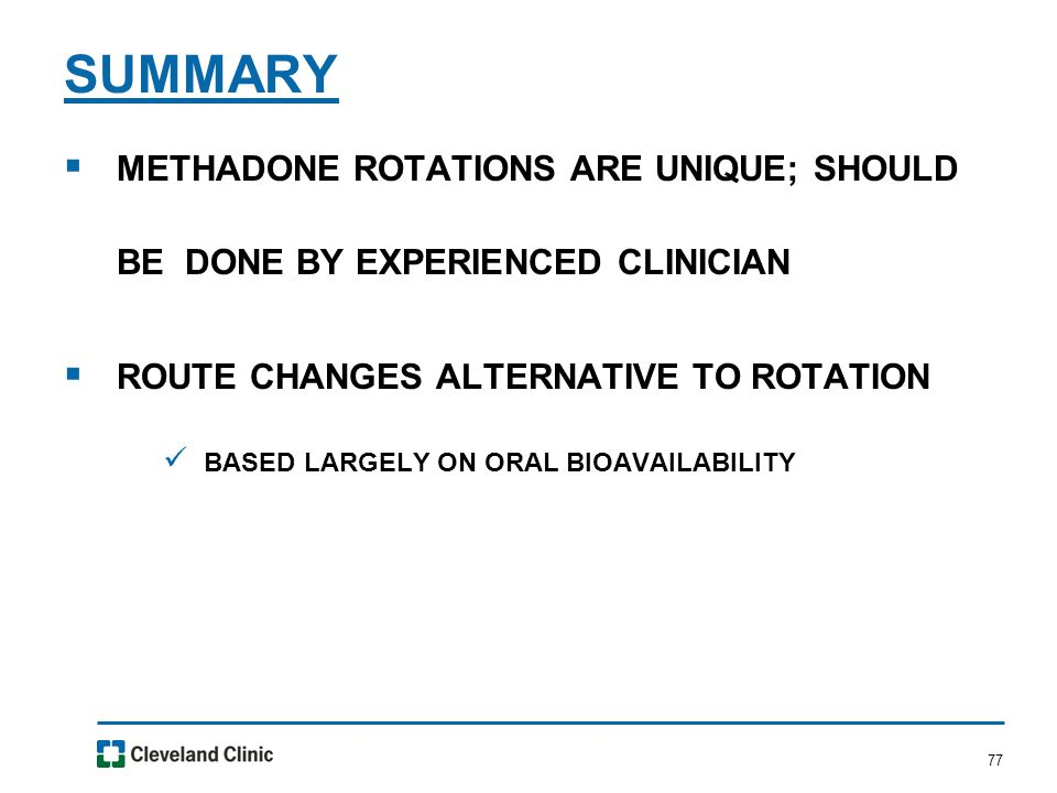 77  METHADONE ROTATIONS ARE UNIQUE; SHOULD BE DONE BY EXPERIENCED CLINICIAN  ROUTE CHANGES ALTERNATIVE TO ROTATION BASED LARGELY ON ORAL BIOAVAILABILITY SUMMARY