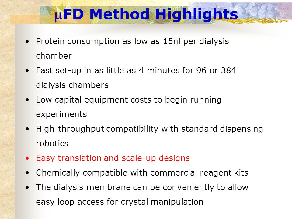 FD Method Highlights Protein consumption as low as 15nl per dialysis chamber Fast set-up in as little as 4 minutes for 96 or 384 dialysis chambers Low capital equipment costs to begin running experiments High-throughput compatibility with standard dispensing robotics Easy translation and scale-up designs Chemically compatible with commercial reagent kits The dialysis membrane can be conveniently to allow easy loop access for crystal manipulation