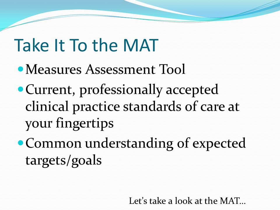Take It To the MAT Measures Assessment Tool Current, professionally accepted clinical practice standards of care at your fingertips Common understanding of expected targets/goals Let's take a look at the MAT…