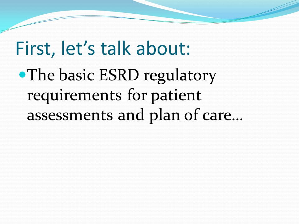First, let's talk about: The basic ESRD regulatory requirements for patient assessments and plan of care…