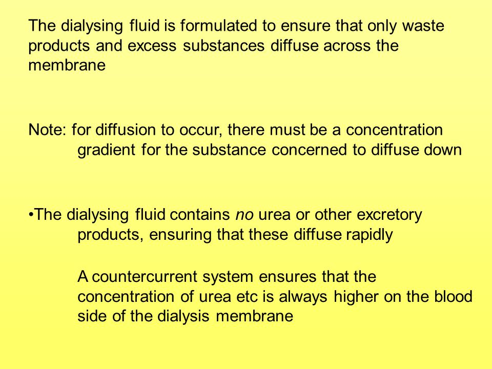 The dialysing fluid is formulated to ensure that only waste products and excess substances diffuse across the membrane Note: for diffusion to occur, t