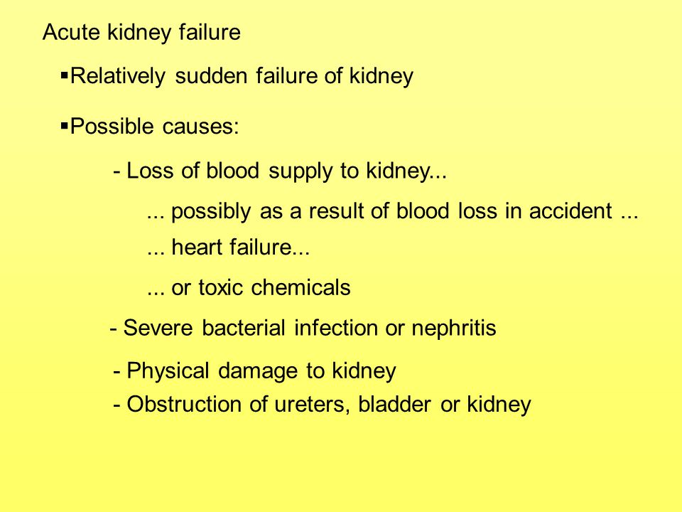 Acute kidney failure  Leads to: - Little or no urine produced - Accumulation of nitrogenous waste in blood - Salt imbalance - Pain  Often reversible if treated QUICKLY