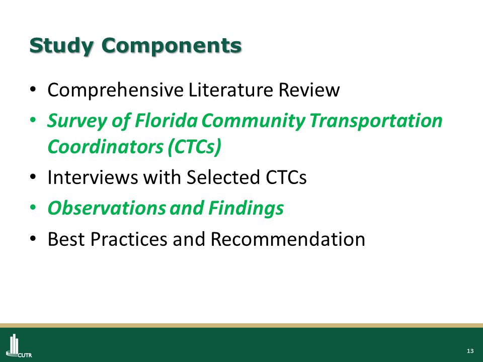 13 Study Components Comprehensive Literature Review Survey of Florida Community Transportation Coordinators (CTCs) Interviews with Selected CTCs Observations and Findings Best Practices and Recommendation