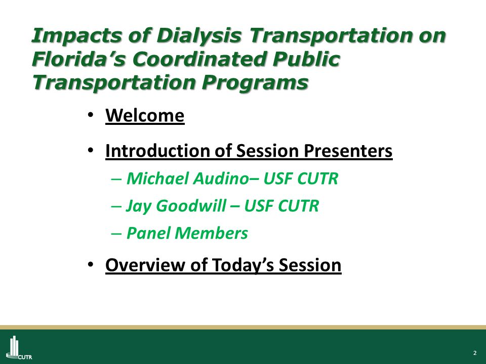 2 Impacts of Dialysis Transportation on Florida's Coordinated Public Transportation Programs Welcome Introduction of Session Presenters – Michael Audino– USF CUTR – Jay Goodwill – USF CUTR – Panel Members Overview of Today's Session