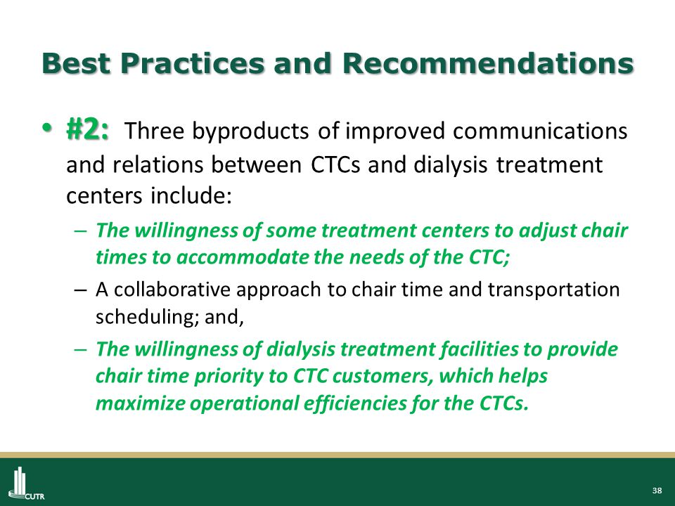 38 Best Practices and Recommendations #2: #2: Three byproducts of improved communications and relations between CTCs and dialysis treatment centers include: – The willingness of some treatment centers to adjust chair times to accommodate the needs of the CTC; – A collaborative approach to chair time and transportation scheduling; and, – The willingness of dialysis treatment facilities to provide chair time priority to CTC customers, which helps maximize operational efficiencies for the CTCs.