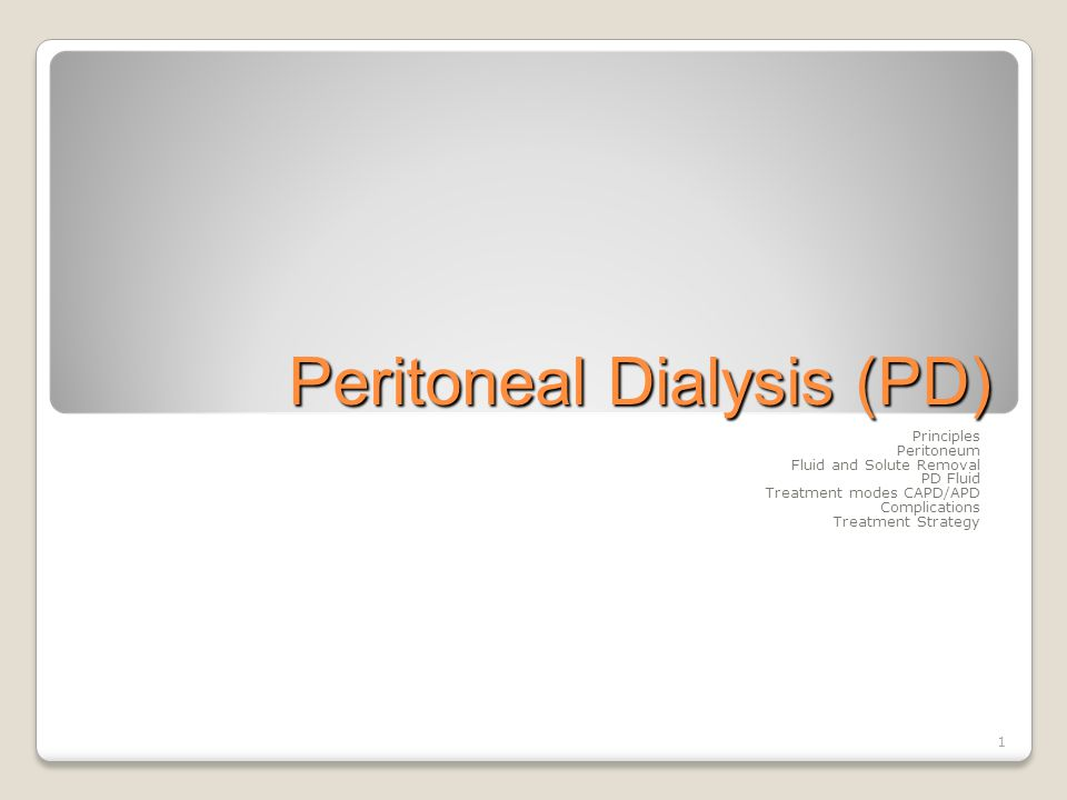 1 Peritoneal Dialysis (PD) Principles Peritoneum Fluid and Solute Removal PD Fluid Treatment modes CAPD/APD Complications Treatment Strategy