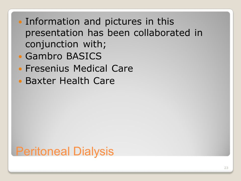 23 Peritoneal Dialysis Information and pictures in this presentation has been collaborated in conjunction with; Gambro BASICS Fresenius Medical Care Baxter Health Care