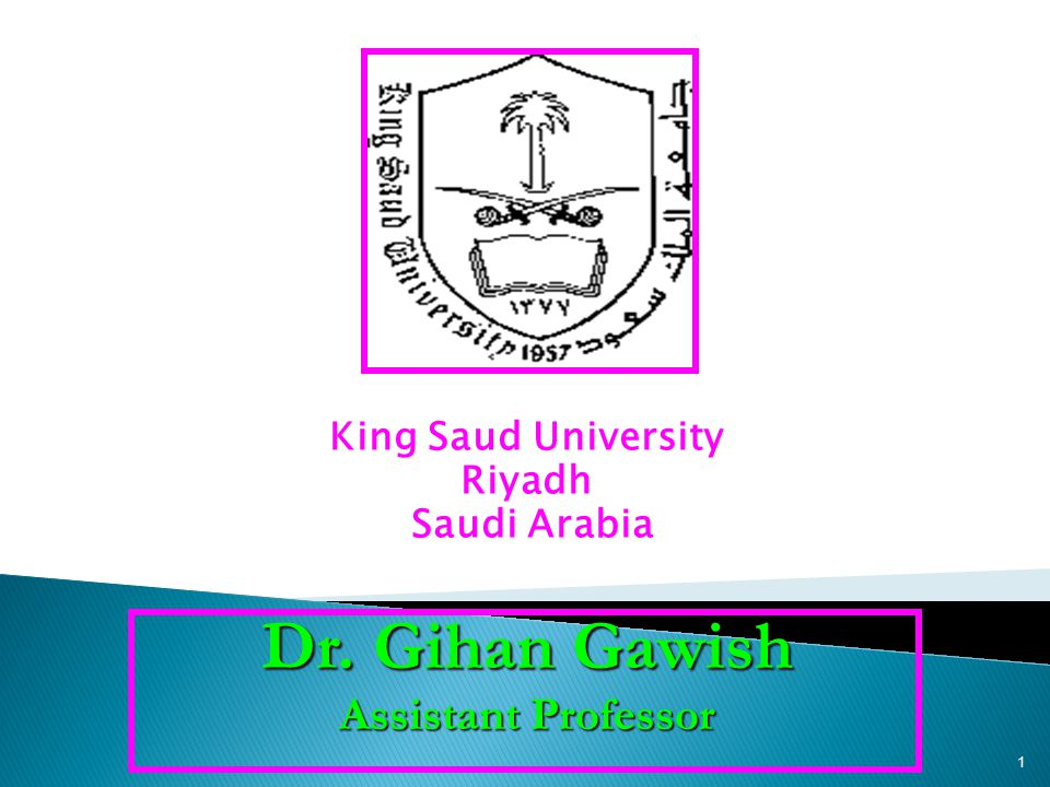 King Saud University Riyadh Saudi Arabia Dr. Gihan Gawish Assistant Professor 1