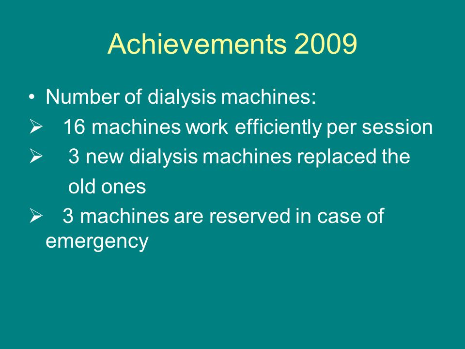 Achievements 2009 Number of dialysis machines:  16 machines work efficiently per session  3 new dialysis machines replaced the old ones  3 machines are reserved in case of emergency