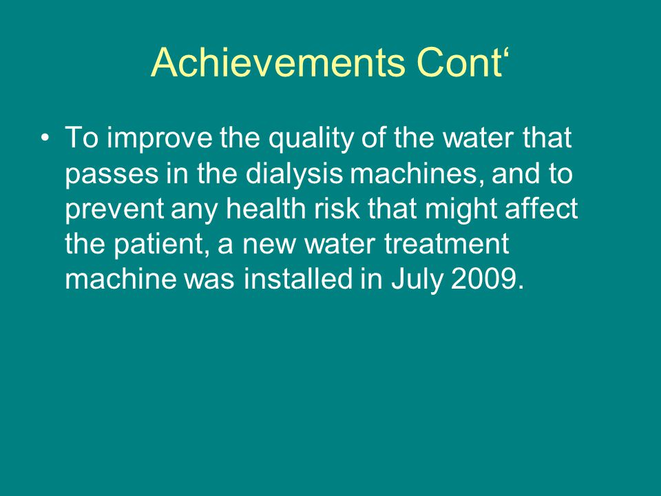 Achievements Cont' To improve the quality of the water that passes in the dialysis machines, and to prevent any health risk that might affect the patient, a new water treatment machine was installed in July 2009.