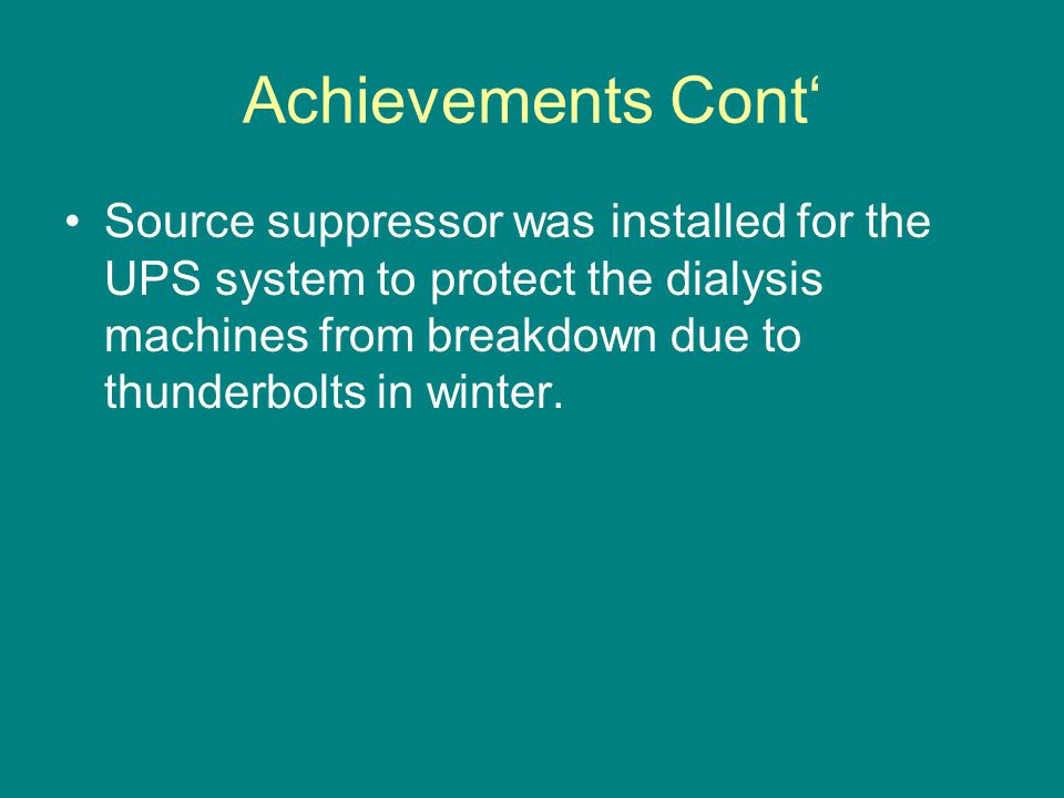 Achievements Cont' Source suppressor was installed for the UPS system to protect the dialysis machines from breakdown due to thunderbolts in winter.